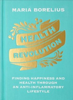 Health revolution : finding happiness and health through an anti-inflammatory lifestyle : wholeness, food, research, exercise, beauty, insight cover image