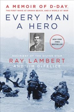 Every man a hero : a memoir of D-Day, the first wave at Omaha Beach, and a world at war cover image