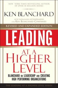 Leading at a higher level : Blanchard on leadership and creating high performing organizations cover image