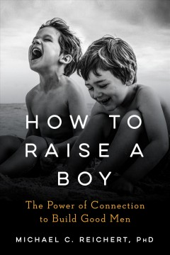 How to raise a boy : the power of connection to build good men cover image