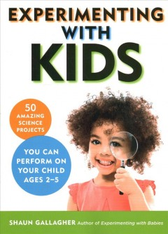 Experimenting with kids : 50 amazing science projects you can perform on your child ages 2-5 cover image