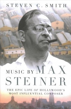 Music by Max Steiner : the epic life of Hollywood's most influential composer cover image