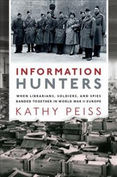 Information hunters : when librarians, soldiers, and spies banded together in World War II Europe cover image
