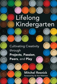 Lifelong kindergarten : cultivating creativity through projects, passion, peers, and play cover image
