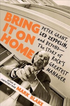 Bring it on home : Peter Grant, Led Zeppelin, and beyond --the story of rock's greatest manager cover image