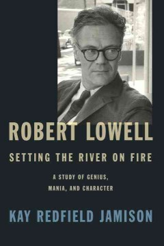 Robert Lowell, setting the river on fire : a study of genius, mania, and character cover image