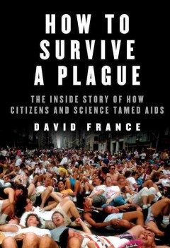 How to survive a plague : the inside story of how citizens and science tamed AIDS cover image