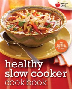 American Heart Association healthy slow cooker cookbook : 200 low-fuss, good-for-you recipes cover image