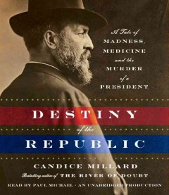 Destiny of the Republic a tale of madness, medicine, and the murder of a president cover image