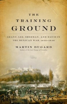 The training ground : Grant, Lee, Sherman, and Davis in the Mexican War, 1846-1848 cover image