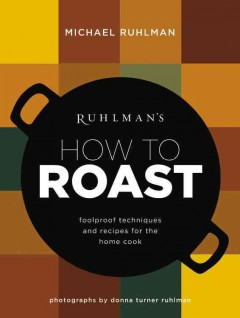 Ruhlman's how to roast foolproof techniques and recipes for the home cook cover image