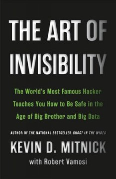 The art of invisibility : the world's most famous hacker teaches you how to be safe in the age of Big Brother and big data cover image