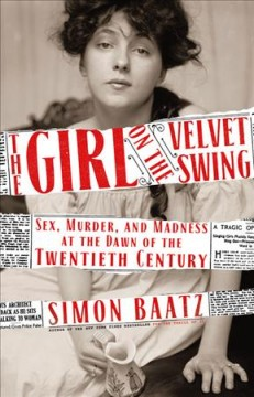 The girl on the velvet swing : sex, murder, and madness at the dawn of the twentieth century cover image