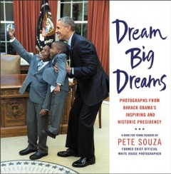 Dream big dreams photographs from Barack Obama's inspiring and historic presidency cover image
