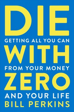 Die with zero : getting all you can from your money and your life cover image