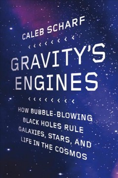 Gravity's engines : how bubble-blowing black holes rule galaxies, stars, and life in the cosmos cover image