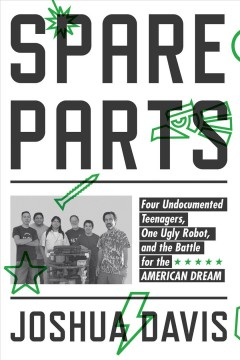 Spare parts : four undocumented teenagers, one ugly robot, and the battle for the American dream cover image