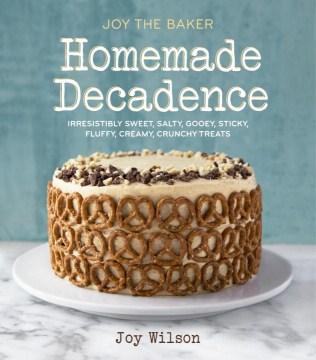 Joy the baker homemade decadence : irresistibly sweet, salty, gooey, sticky, fluffy, creamy, crunchy treats cover image