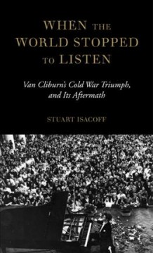When the world stopped to listen : Van Cliburn's Cold War triumph, and its aftermath cover image
