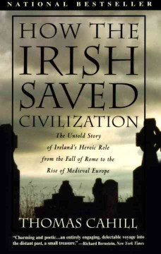 How the Irish saved civilization : the untold story of Ireland's heroic role from the fall of Rome to the rise of medieval Europe cover image