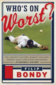 Who's on worst? : the lousiest players, biggest cheaters, saddest goats and other antiheroes in baseball history cover image