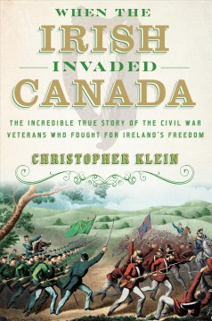 When the Irish invaded Canada : the incredible true story of the Civil War veterans who fought for Ireland's freedom cover image