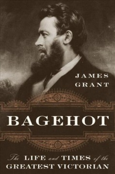 Bagehot : the life and times of the greatest Victorian cover image