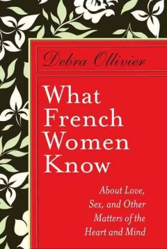 What French women know : about love, sex, and other matters of the heart and mind cover image