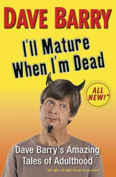 I'll mature when I'm dead : Dave Barry's amazing tales of adulthood cover image