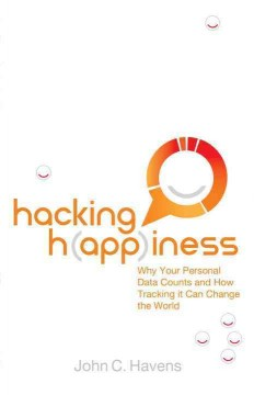 Hacking happiness : why your personal data counts and how tracking it can change the world cover image