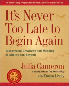 It's never too late to begin again : discovering creativity and meaning at midlife and beyond cover image