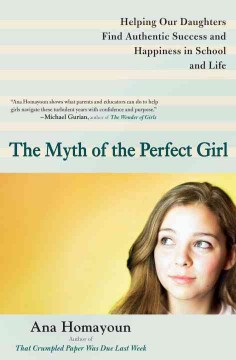 The myth of the perfect girl : helping our daughters find authentic success and happiness in school and life cover image