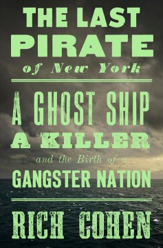 The last pirate of New York : a ghost ship, a killer, and the birth of a gangster nation cover image