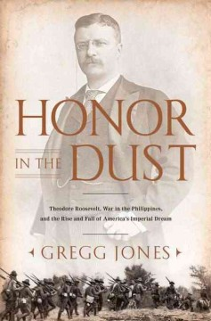 Honor in the dust : Theodore Roosevelt, war in the Philippines, and the rise and fall of America's imperial dream cover image