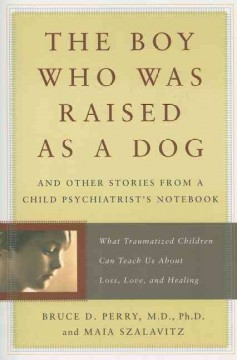 The boy who was raised as a dog : and other stories from a child psychiatrist's notebook : what traumatized children can teach us about loss, love, and healing cover image