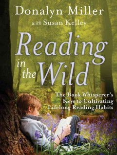 Reading in the wild : the book whisperer's keys to cultivating lifelong reading habits cover image