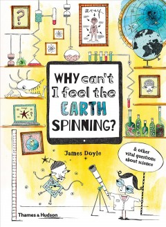 Why can't I feel the Earth spinning? : & other vital questions about science cover image