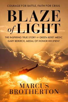 Blaze of light : the inspiring true story of Green Beret medic Gary Beikirch, Medal of Honor recipient cover image