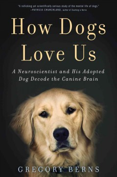 How dogs love us : a neuroscientist and his adopted dog decode the canine brain cover image
