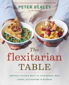 The flexitarian table : inspired, flexible meals for vegetarians, meat lovers, and everyone in between cover image