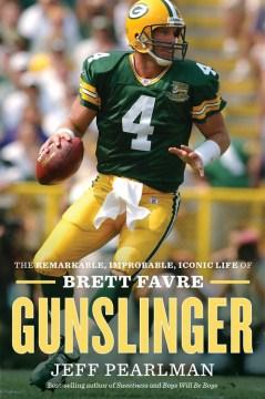 Gunslinger : the remarkable, improbable, iconic life of Brett Favre cover image