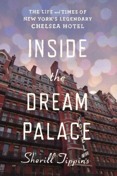 Inside the Dream Palace : the life and times of New York's legendary Chelsea Hotel cover image