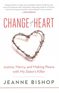 Change of heart : justice, mercy, and making peace with my sister's killer cover image