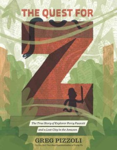 The quest for Z : the true story of explorer Percy Fawcett and a lost city in the Amazon cover image