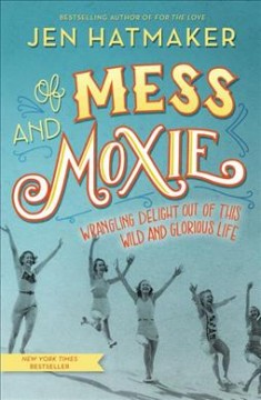 Of mess and moxie : wrangling delight out of this wild and glorious life cover image