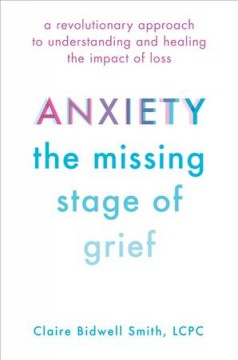 Anxiety, the missing stage of grief : a revolutionary approach to understanding and healing the impact of loss cover image