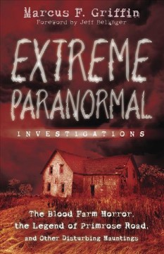 Extreme paranormal investigations : the Blood Farm horror, the legend of Primrose Road, and other disturbing hauntings cover image