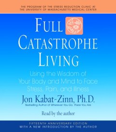 Full catastrophe living [using the wisdom of your body and mind to face stress, pain, and illness] cover image