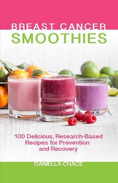 Breast cancer smoothies : 100 delicious, research-based recipes for prevention and recovery cover image