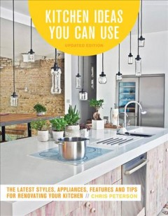 Kitchen ideas you can use : the latest styles, appliances, features and tips for renovating your kitchen cover image